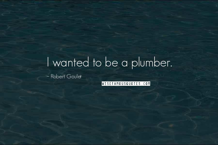 Robert Goulet quotes: I wanted to be a plumber.