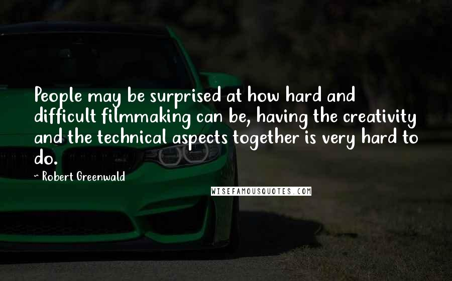 Robert Greenwald quotes: People may be surprised at how hard and difficult filmmaking can be, having the creativity and the technical aspects together is very hard to do.