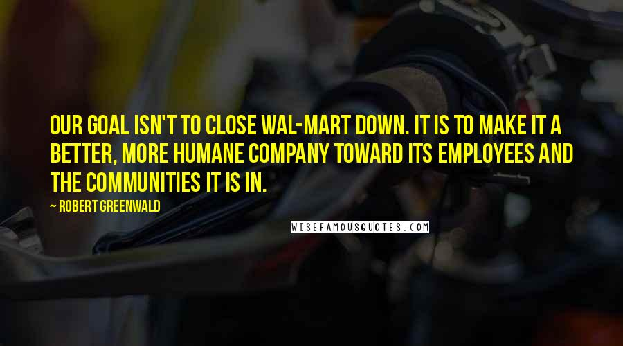 Robert Greenwald quotes: Our goal isn't to close Wal-Mart down. It is to make it a better, more humane company toward its employees and the communities it is in.