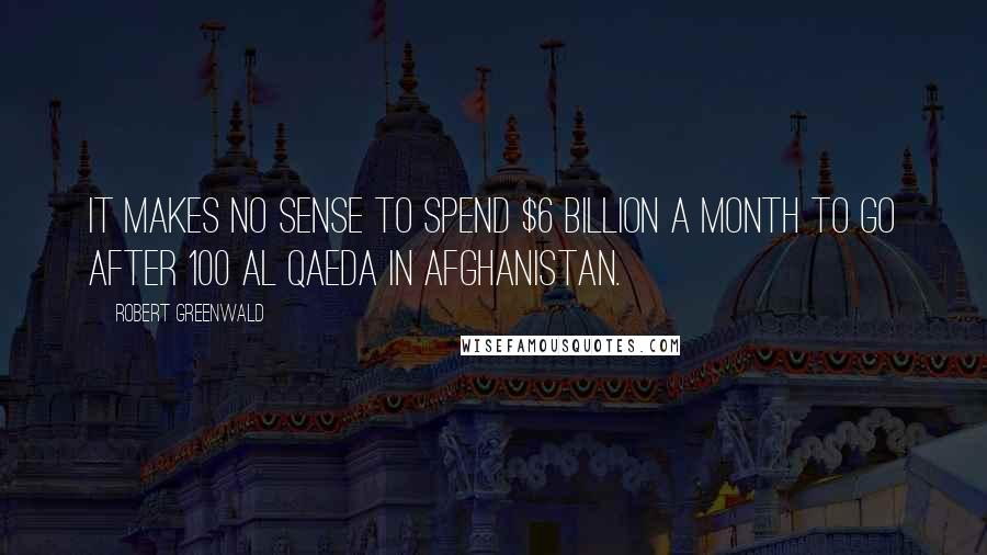 Robert Greenwald quotes: It makes no sense to spend $6 billion a month to go after 100 Al Qaeda in Afghanistan.