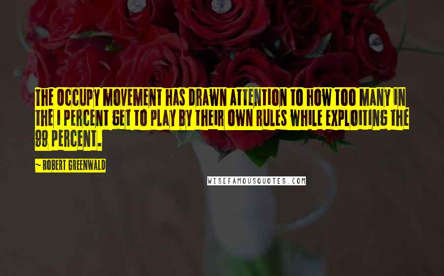 Robert Greenwald quotes: The Occupy movement has drawn attention to how too many in the 1 percent get to play by their own rules while exploiting the 99 percent.