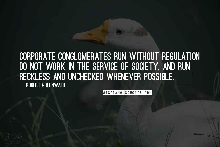 Robert Greenwald quotes: Corporate conglomerates run without regulation do not work in the service of society, and run reckless and unchecked whenever possible.