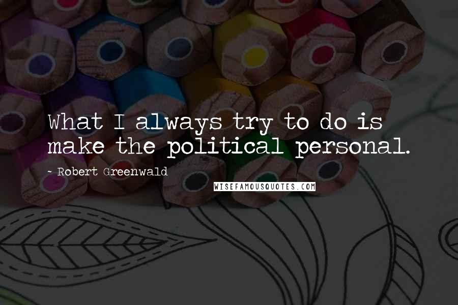 Robert Greenwald quotes: What I always try to do is make the political personal.