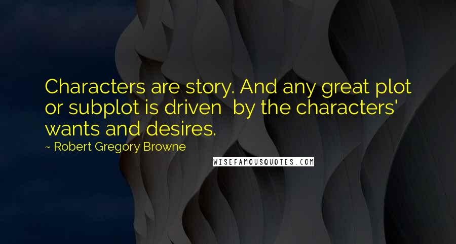 Robert Gregory Browne quotes: Characters are story. And any great plot or subplot is driven by the characters' wants and desires.