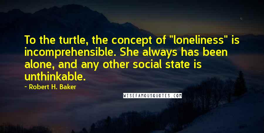 "Robert H. Baker quotes: To the turtle, the concept of ""loneliness"" is incomprehensible. She always has been alone, and any other social state is unthinkable."