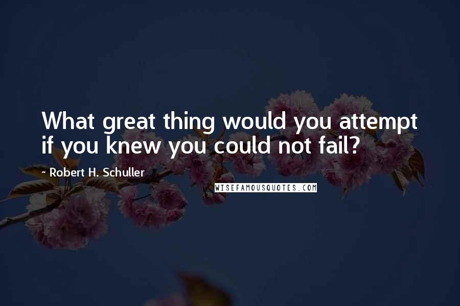 Robert H. Schuller quotes: What great thing would you attempt if you knew you could not fail?