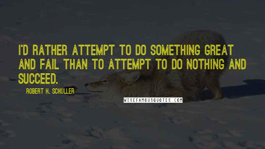 Robert H. Schuller quotes: I'd rather attempt to do something great and fail than to attempt to do nothing and succeed.