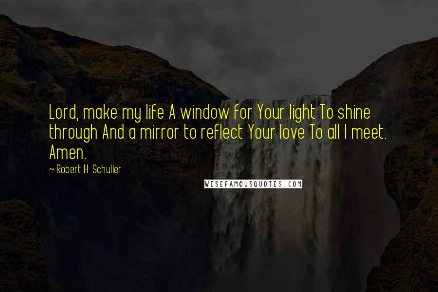 Robert H. Schuller quotes: Lord, make my life A window for Your light To shine through And a mirror to reflect Your love To all I meet. Amen.