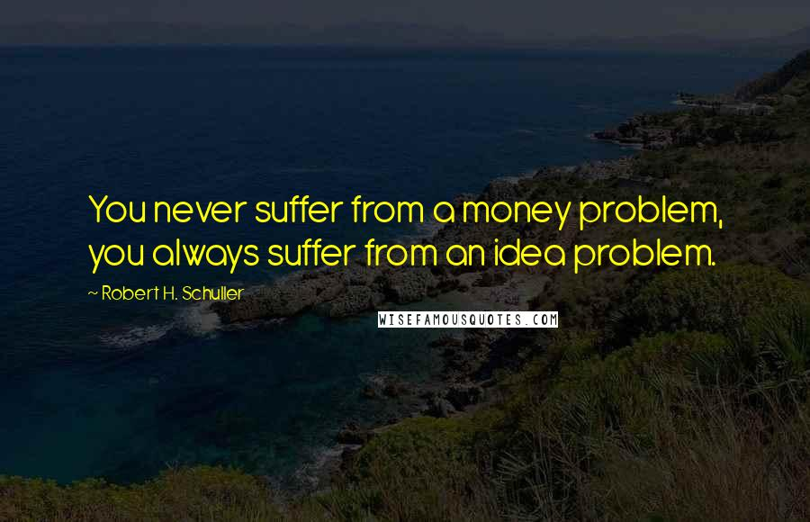 Robert H. Schuller quotes: You never suffer from a money problem, you always suffer from an idea problem.