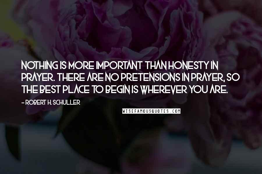 Robert H. Schuller quotes: Nothing is more important than honesty in prayer. There are no pretensions in prayer, so the best place to begin is wherever you are.