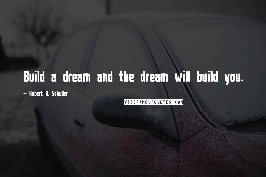 Robert H. Schuller quotes: Build a dream and the dream will build you.