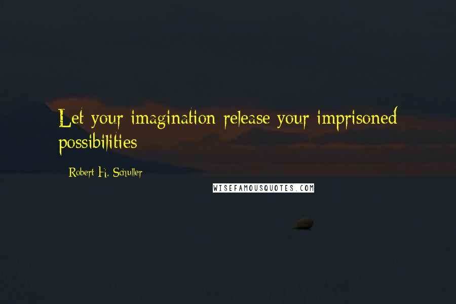 Robert H. Schuller quotes: Let your imagination release your imprisoned possibilities