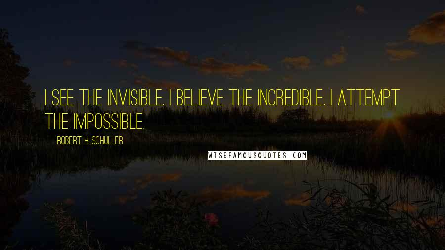 Robert H. Schuller quotes: I see the invisible. I believe the incredible. I attempt the impossible.