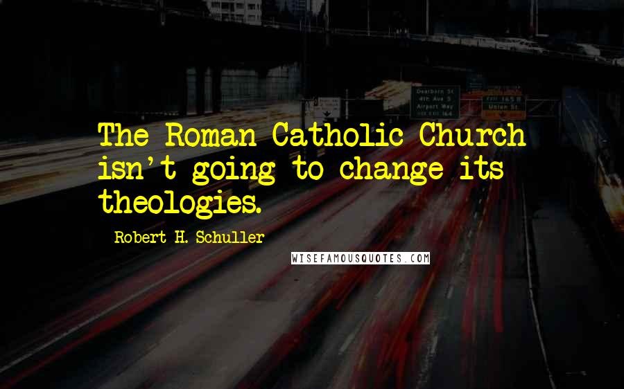 Robert H. Schuller quotes: The Roman Catholic Church isn't going to change its theologies.