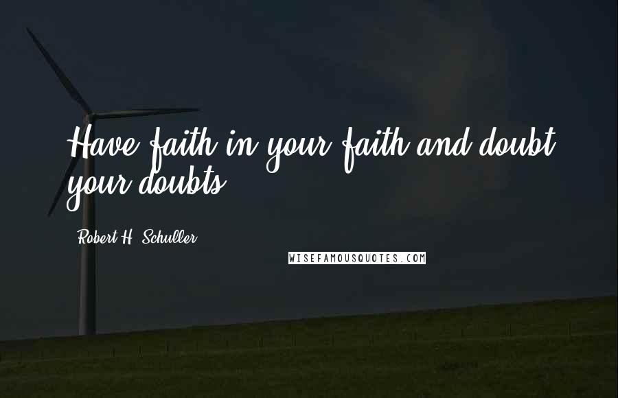 Robert H. Schuller quotes: Have faith in your faith-and doubt your doubts.