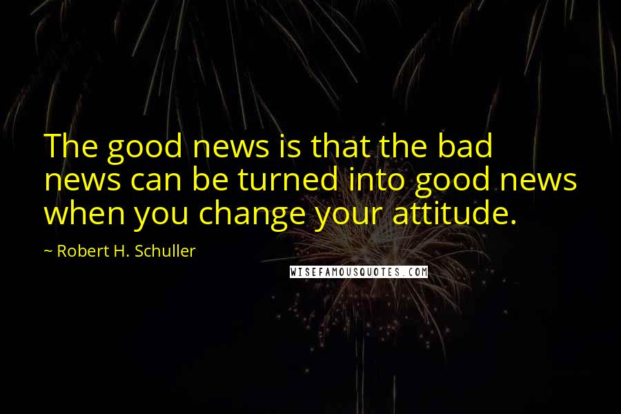 Robert H. Schuller quotes: The good news is that the bad news can be turned into good news when you change your attitude.