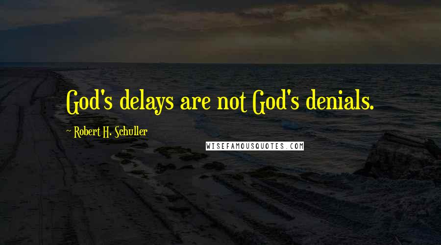 Robert H. Schuller quotes: God's delays are not God's denials.