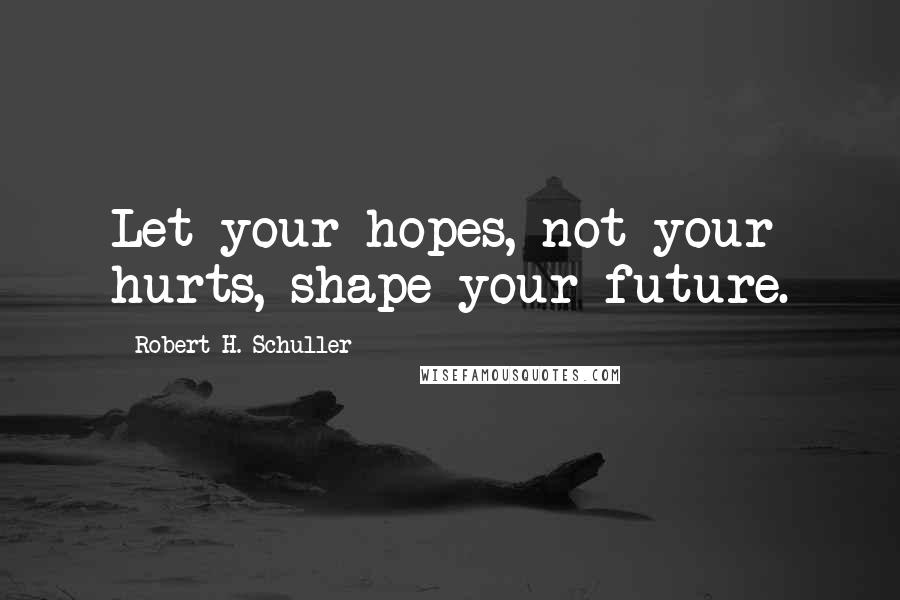Robert H. Schuller quotes: Let your hopes, not your hurts, shape your future.