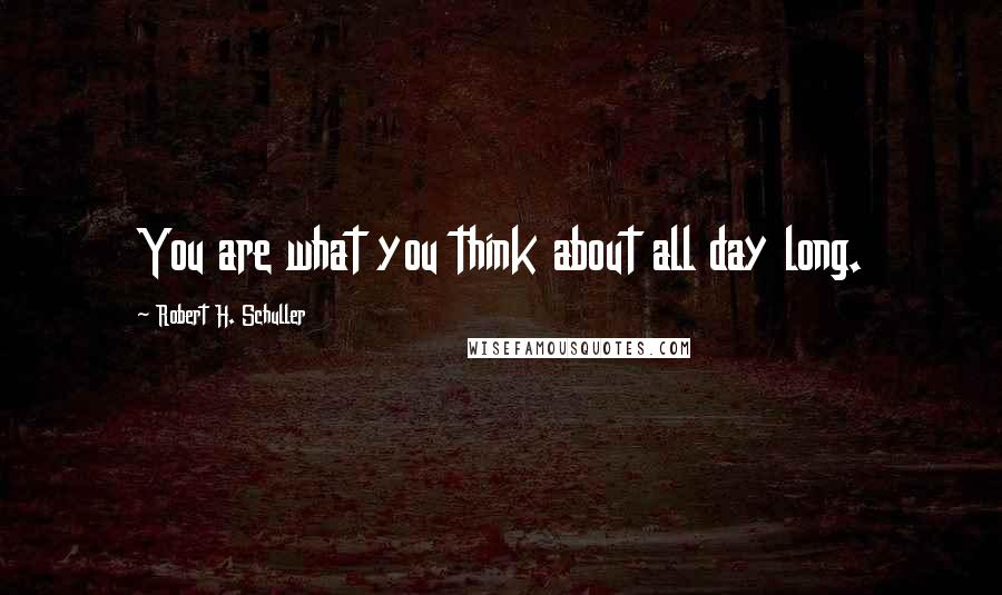 Robert H. Schuller quotes: You are what you think about all day long.