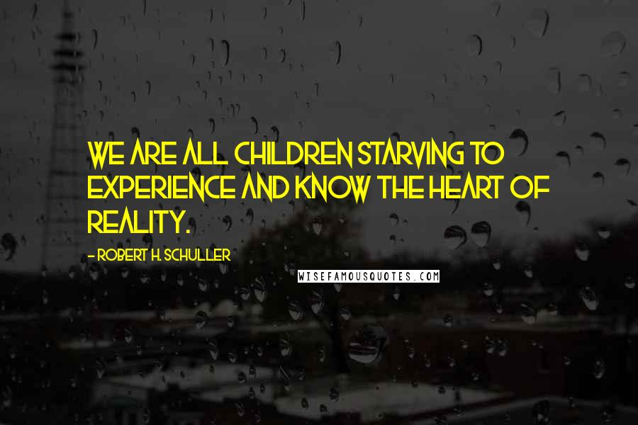 Robert H. Schuller quotes: We are all children starving to experience and know the heart of reality.