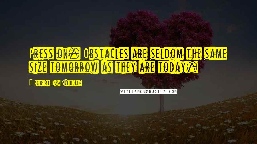 Robert H. Schuller quotes: Press on. Obstacles are seldom the same size tomorrow as they are today.
