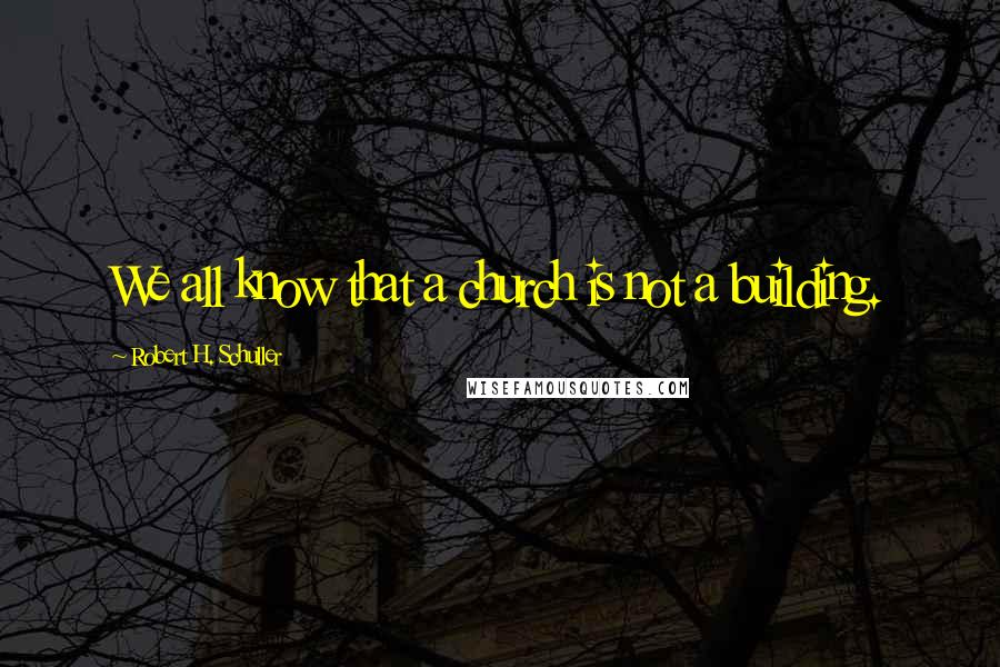 Robert H. Schuller quotes: We all know that a church is not a building.