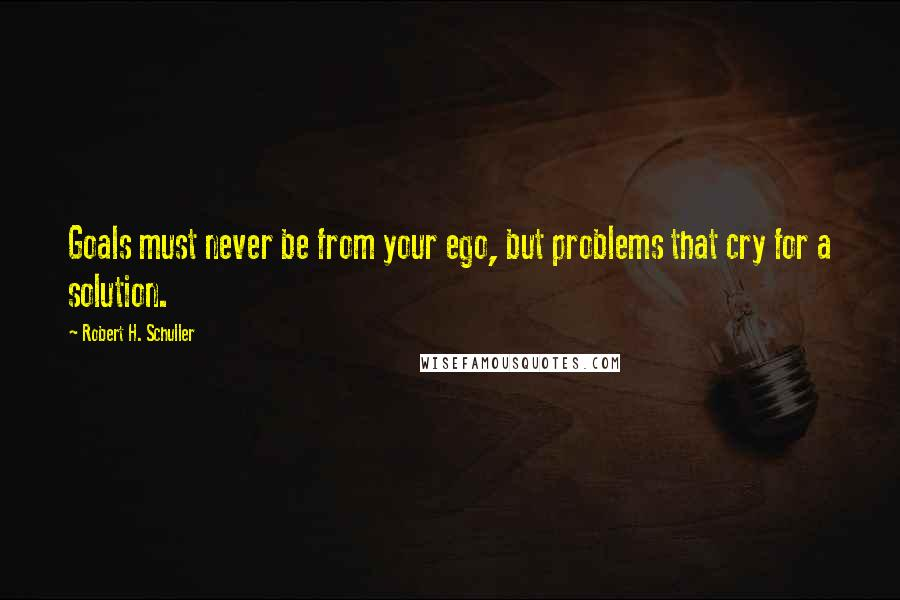 Robert H. Schuller quotes: Goals must never be from your ego, but problems that cry for a solution.