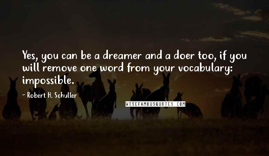 Robert H. Schuller quotes: Yes, you can be a dreamer and a doer too, if you will remove one word from your vocabulary: impossible.