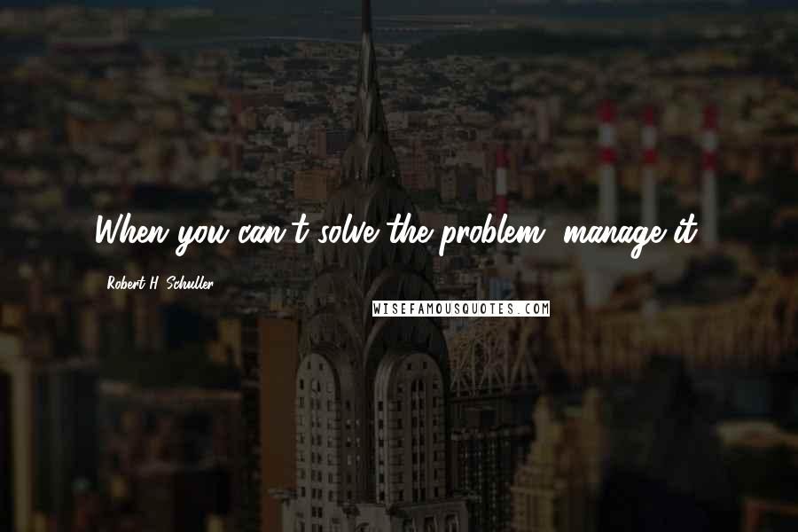 Robert H. Schuller quotes: When you can't solve the problem, manage it.