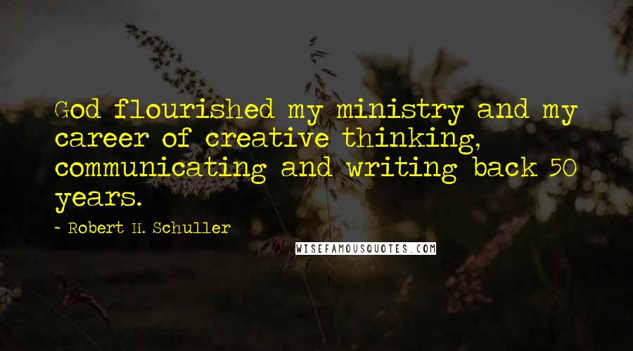 Robert H. Schuller quotes: God flourished my ministry and my career of creative thinking, communicating and writing back 50 years.