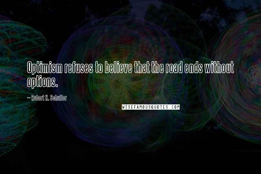 Robert H. Schuller quotes: Optimism refuses to believe that the road ends without options.