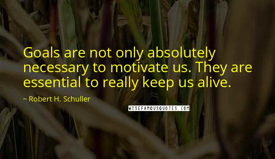 Robert H. Schuller quotes: Goals are not only absolutely necessary to motivate us. They are essential to really keep us alive.
