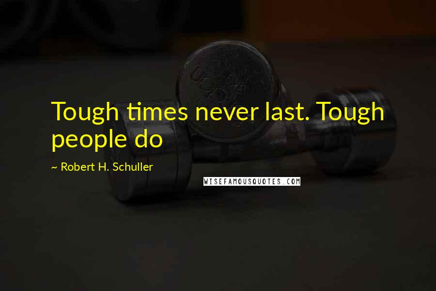 Robert H. Schuller quotes: Tough times never last. Tough people do