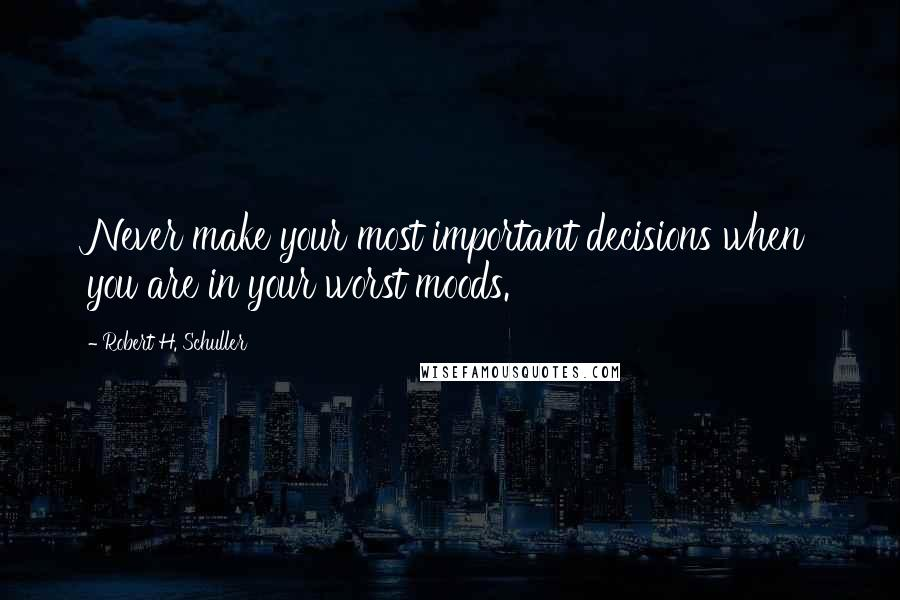 Robert H. Schuller quotes: Never make your most important decisions when you are in your worst moods.