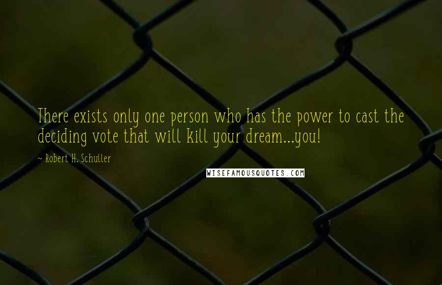 Robert H. Schuller quotes: There exists only one person who has the power to cast the deciding vote that will kill your dream...you!