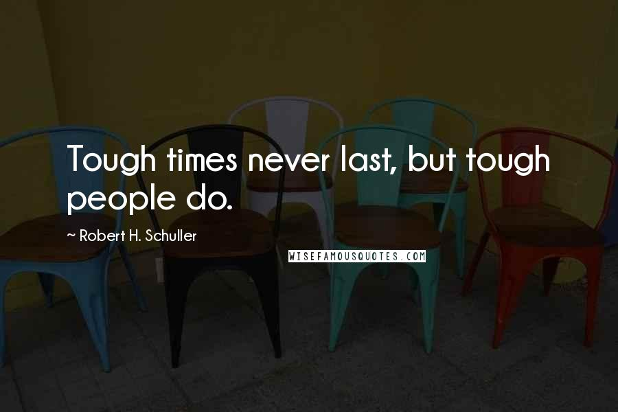 Robert H. Schuller quotes: Tough times never last, but tough people do.
