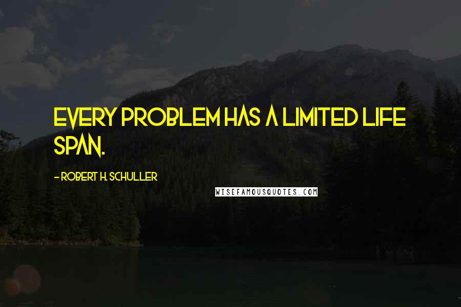 Robert H. Schuller quotes: Every problem has a limited life span.