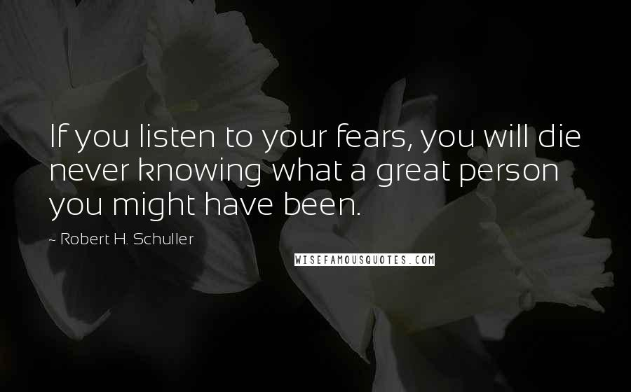 Robert H. Schuller quotes: If you listen to your fears, you will die never knowing what a great person you might have been.