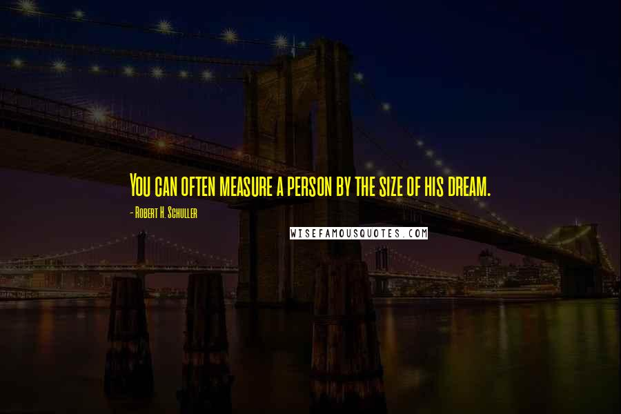 Robert H. Schuller quotes: You can often measure a person by the size of his dream.