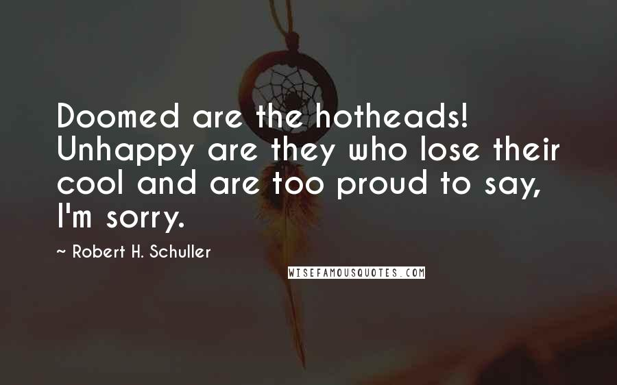 Robert H. Schuller quotes: Doomed are the hotheads! Unhappy are they who lose their cool and are too proud to say, I'm sorry.