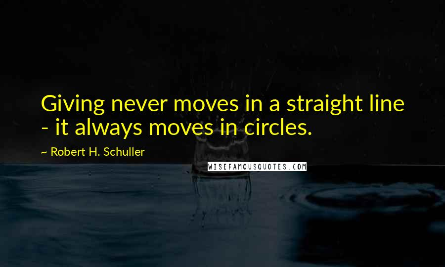 Robert H. Schuller quotes: Giving never moves in a straight line - it always moves in circles.