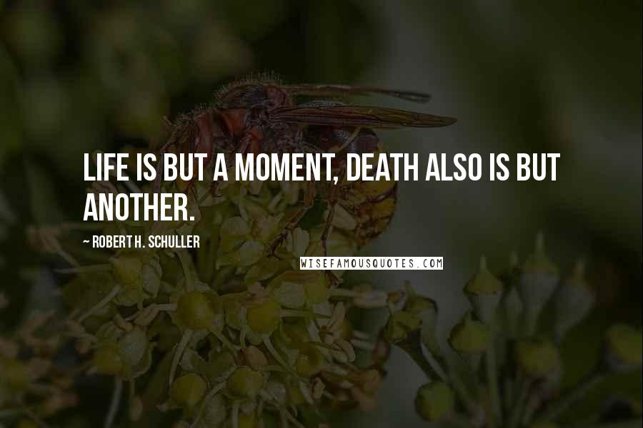 Robert H. Schuller quotes: Life is but a moment, death also is but another.