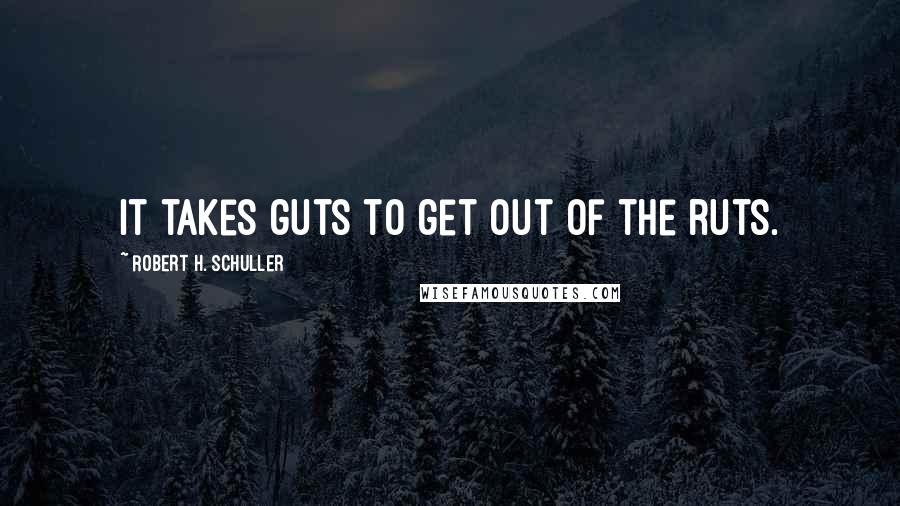 Robert H. Schuller quotes: It takes guts to get out of the ruts.