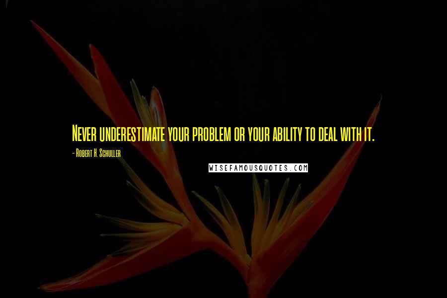 Robert H. Schuller quotes: Never underestimate your problem or your ability to deal with it.
