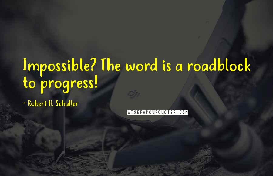 Robert H. Schuller quotes: Impossible? The word is a roadblock to progress!