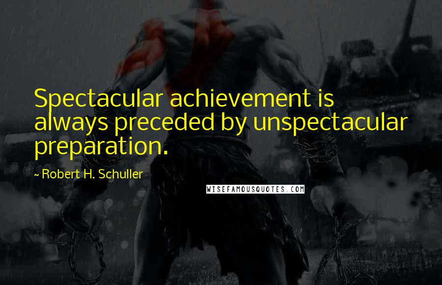 Robert H. Schuller quotes: Spectacular achievement is always preceded by unspectacular preparation.