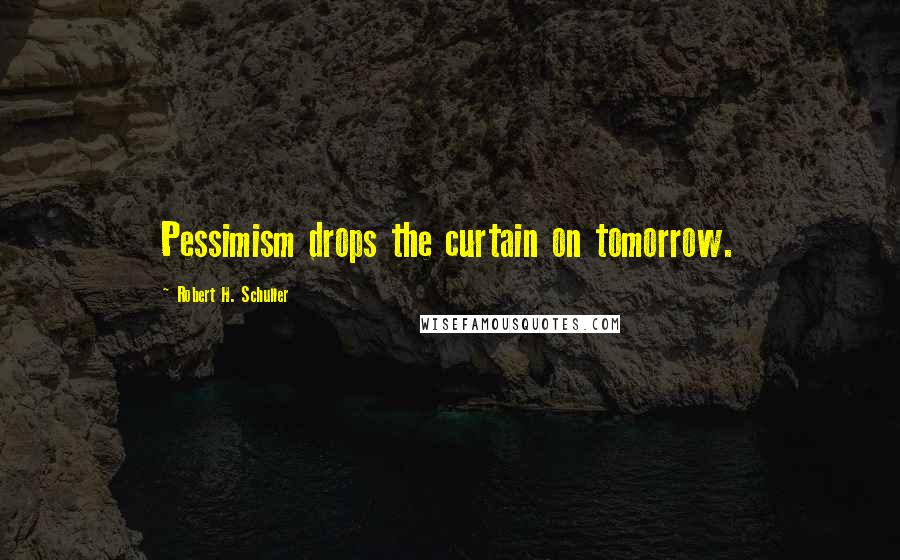 Robert H. Schuller quotes: Pessimism drops the curtain on tomorrow.