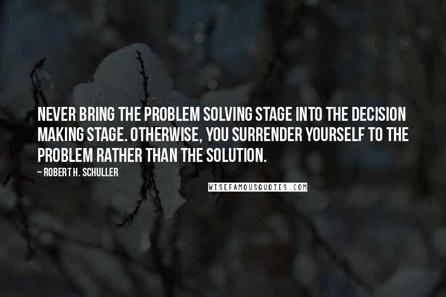Robert H. Schuller quotes: Never bring the problem solving stage into the decision making stage. Otherwise, you surrender yourself to the problem rather than the solution.