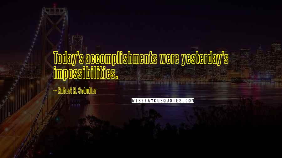 Robert H. Schuller quotes: Today's accomplishments were yesterday's impossibilities.