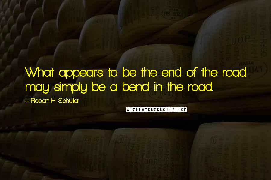 Robert H. Schuller quotes: What appears to be the end of the road may simply be a bend in the road.